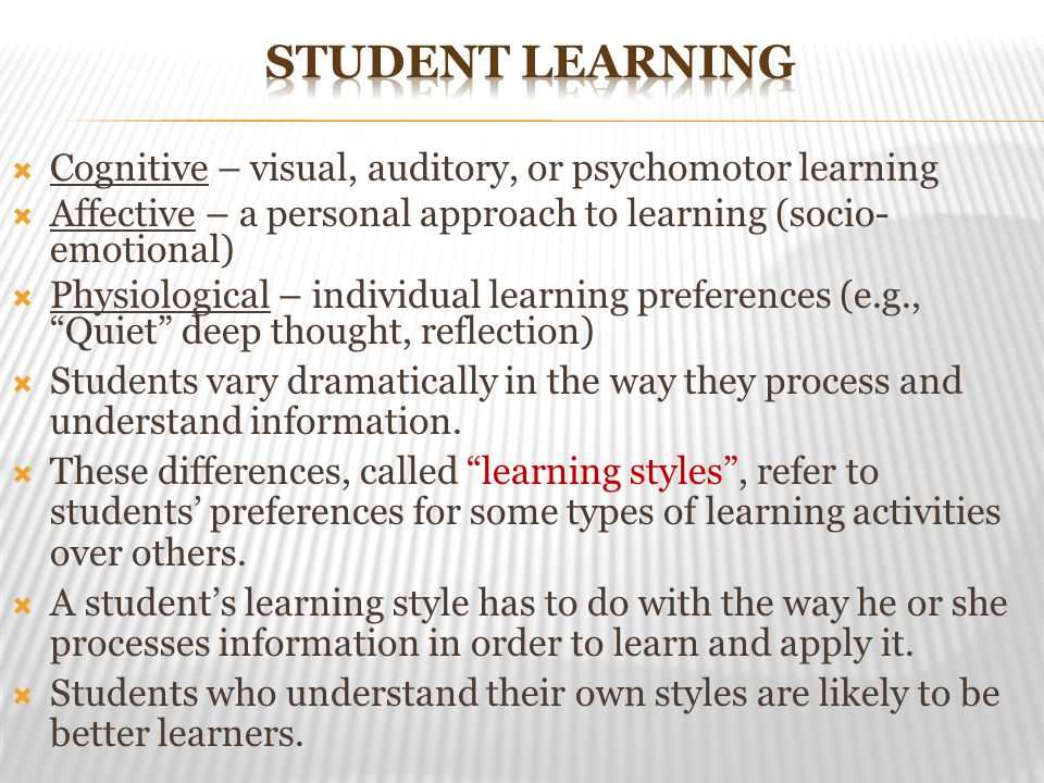  Cognitive – visual, auditory, or psychomotor learning  Affective – a personal approach to learning (socio- emotional)  Physiological – individual learning preferences (e.g., Quiet deep thought, reflection)  Students vary dramatically in the way they process and understand information.