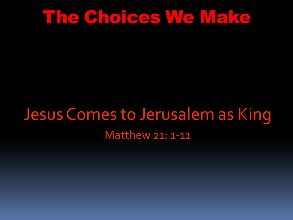 The Choices We Make 1 As they approached Jerusalem and came to Bethphage on the Mount of Olives, Jesus sent two disciples, 2 saying to them, Go to the village ahead of you, and at once you will find a donkey tied there, with her colt by her.