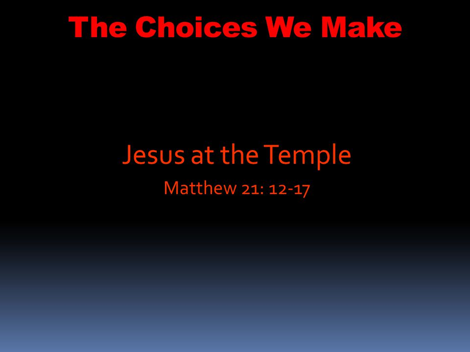 The Choices We Make 12 Jesus entered the temple courts and drove out all who were buying and selling there.