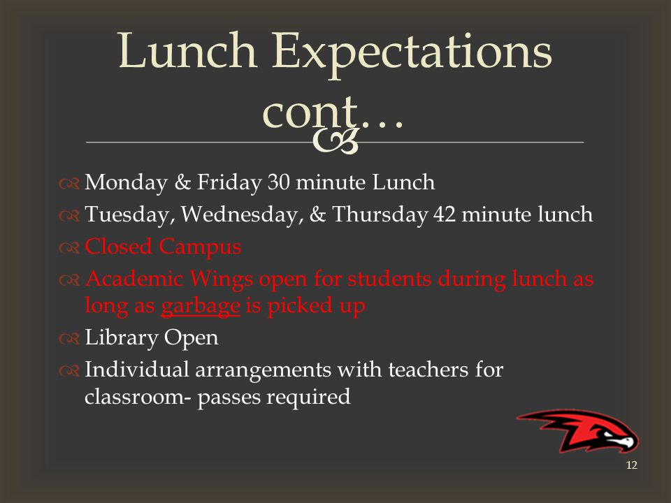   Monday & Friday 30 minute Lunch  Tuesday, Wednesday, & Thursday 42 minute lunch  Closed Campus  Academic Wings open for students during lunch as long as garbage is picked up  Library Open  Individual arrangements with teachers for classroom- passes required Lunch Expectations cont… 12