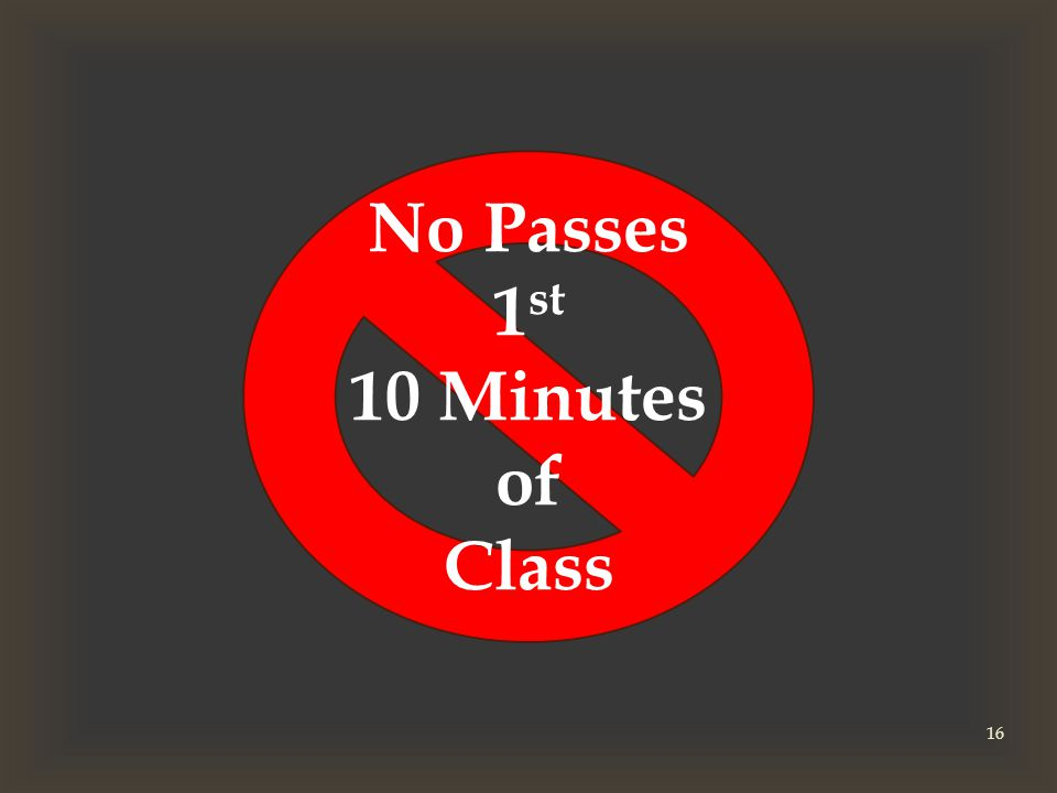 No Passes 1 st 10 Minutes of Class 16