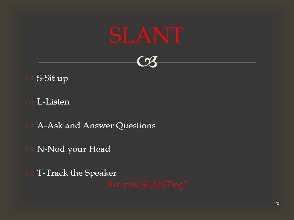   S-Sit up  L-Listen  A-Ask and Answer Questions  N-Nod your Head  T-Track the Speaker Are you SLANTing.