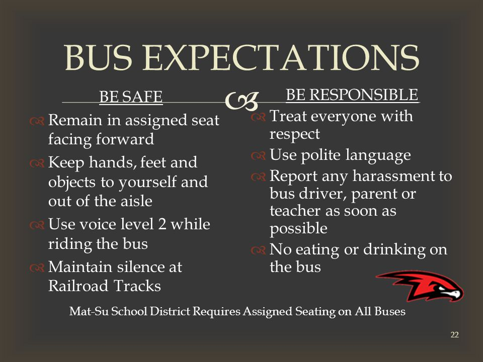  BUS EXPECTATIONS BE SAFE  Remain in assigned seat facing forward  Keep hands, feet and objects to yourself and out of the aisle  Use voice level 2 while riding the bus  Maintain silence at Railroad Tracks BE RESPONSIBLE  Treat everyone with respect  Use polite language  Report any harassment to bus driver, parent or teacher as soon as possible  No eating or drinking on the bus Mat-Su School District Requires Assigned Seating on All Buses 22