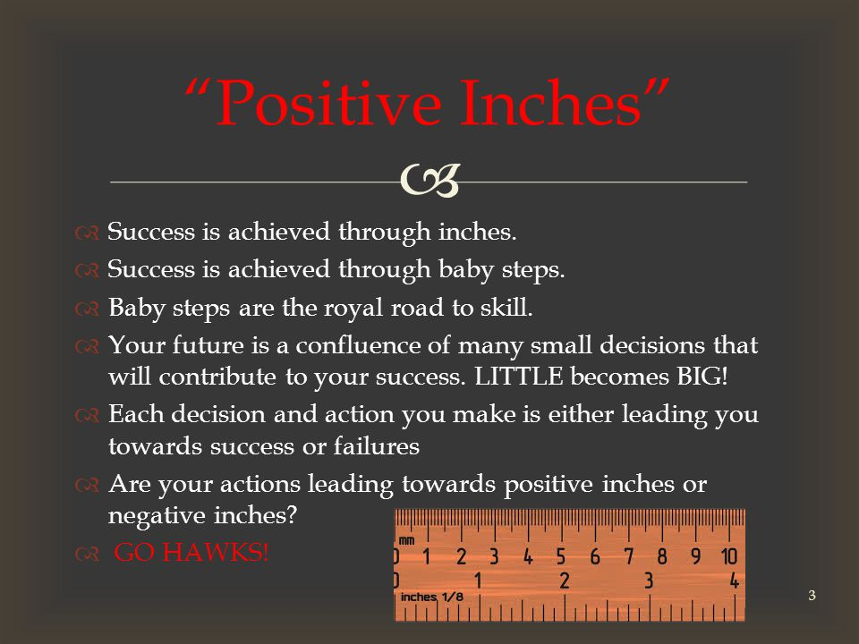   Success is achieved through inches.  Success is achieved through baby steps.
