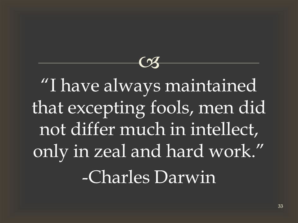  I have always maintained that excepting fools, men did not differ much in intellect, only in zeal and hard work. -Charles Darwin 33