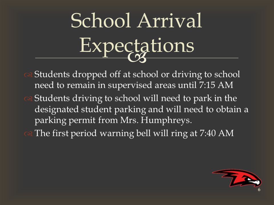   Students dropped off at school or driving to school need to remain in supervised areas until 7:15 AM  Students driving to school will need to park in the designated student parking and will need to obtain a parking permit from Mrs.