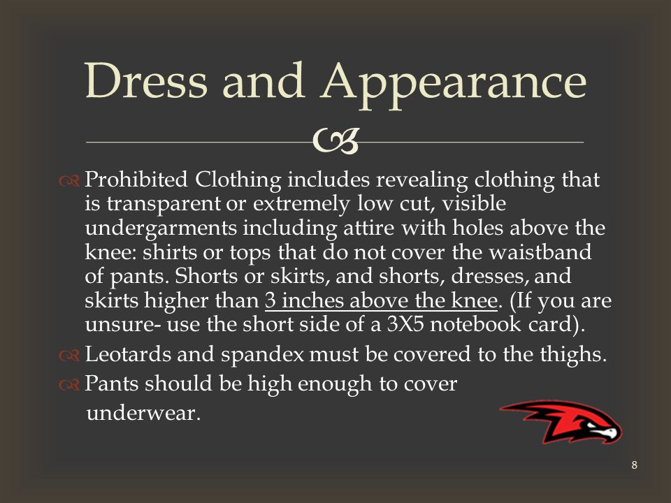   Prohibited Clothing includes revealing clothing that is transparent or extremely low cut, visible undergarments including attire with holes above the knee: shirts or tops that do not cover the waistband of pants.