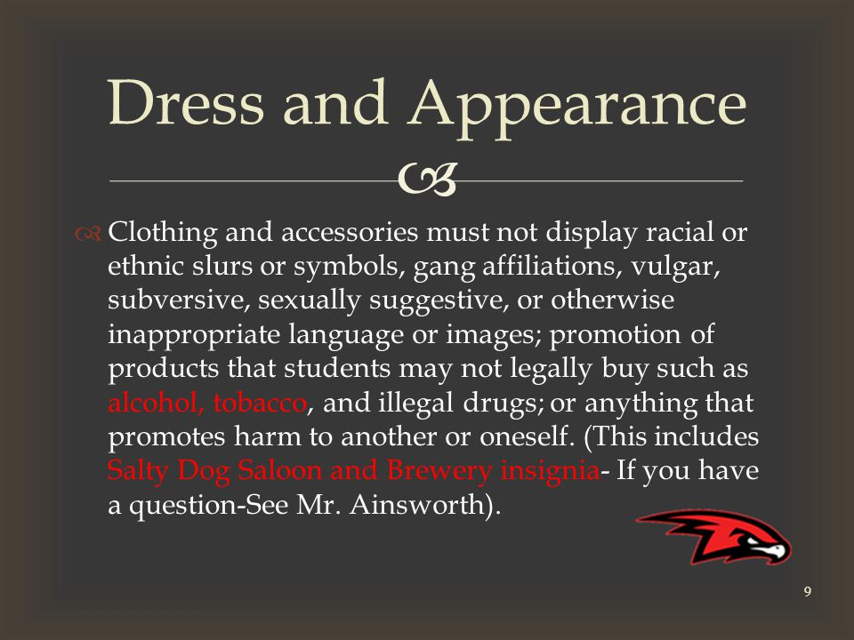   Clothing and accessories must not display racial or ethnic slurs or symbols, gang affiliations, vulgar, subversive, sexually suggestive, or otherwise inappropriate language or images; promotion of products that students may not legally buy such as alcohol, tobacco, and illegal drugs; or anything that promotes harm to another or oneself.