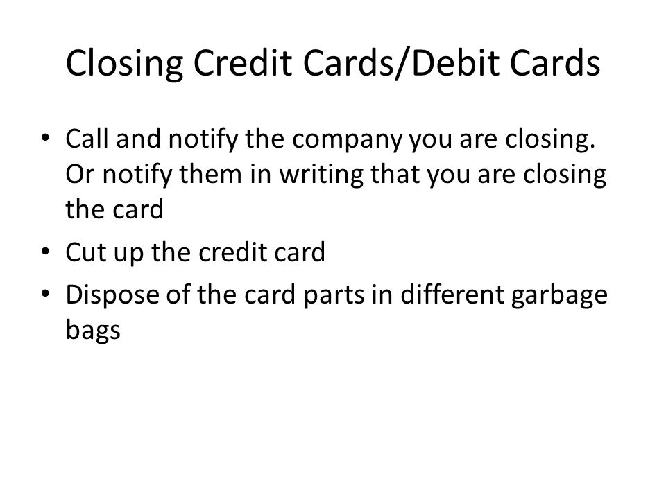 Closing Credit Cards/Debit Cards Call and notify the company you are closing.