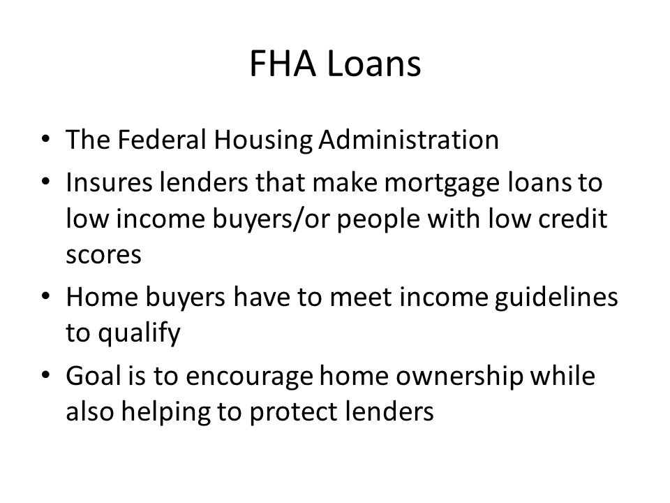 FHA Loans The Federal Housing Administration Insures lenders that make mortgage loans to low income buyers/or people with low credit scores Home buyers have to meet income guidelines to qualify Goal is to encourage home ownership while also helping to protect lenders