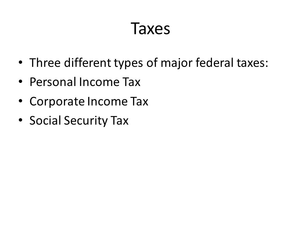 Taxes Three different types of major federal taxes: Personal Income Tax Corporate Income Tax Social Security Tax