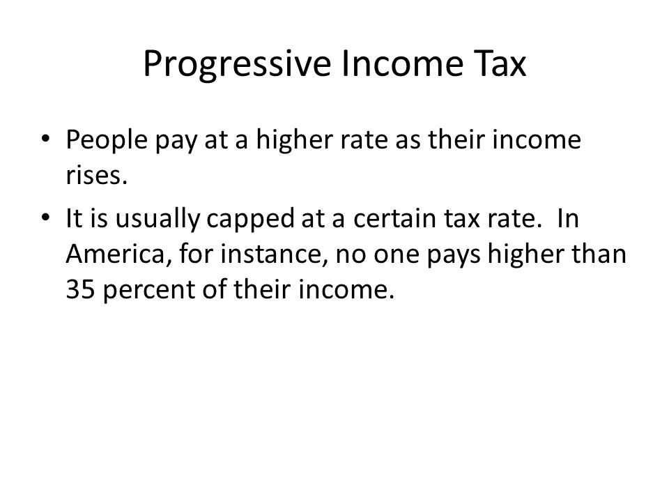 Progressive Income Tax People pay at a higher rate as their income rises.