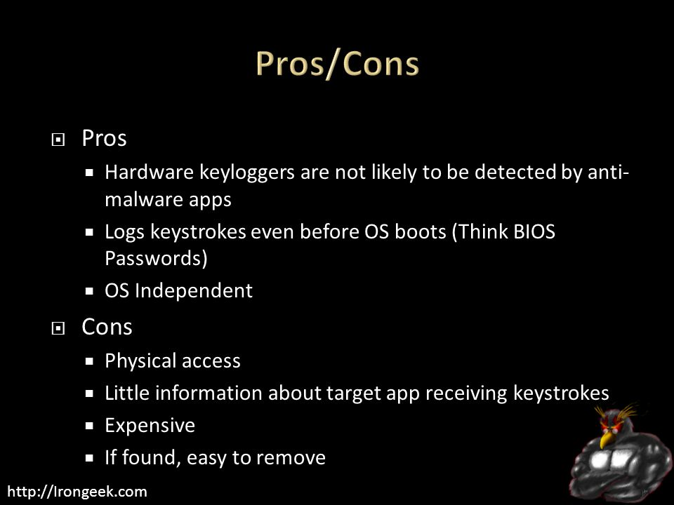 http://Irongeek.com  Pros  Hardware keyloggers are not likely to be detected by anti- malware apps  Logs keystrokes even before OS boots (Think BIOS Passwords)  OS Independent  Cons  Physical access  Little information about target app receiving keystrokes  Expensive  If found, easy to remove