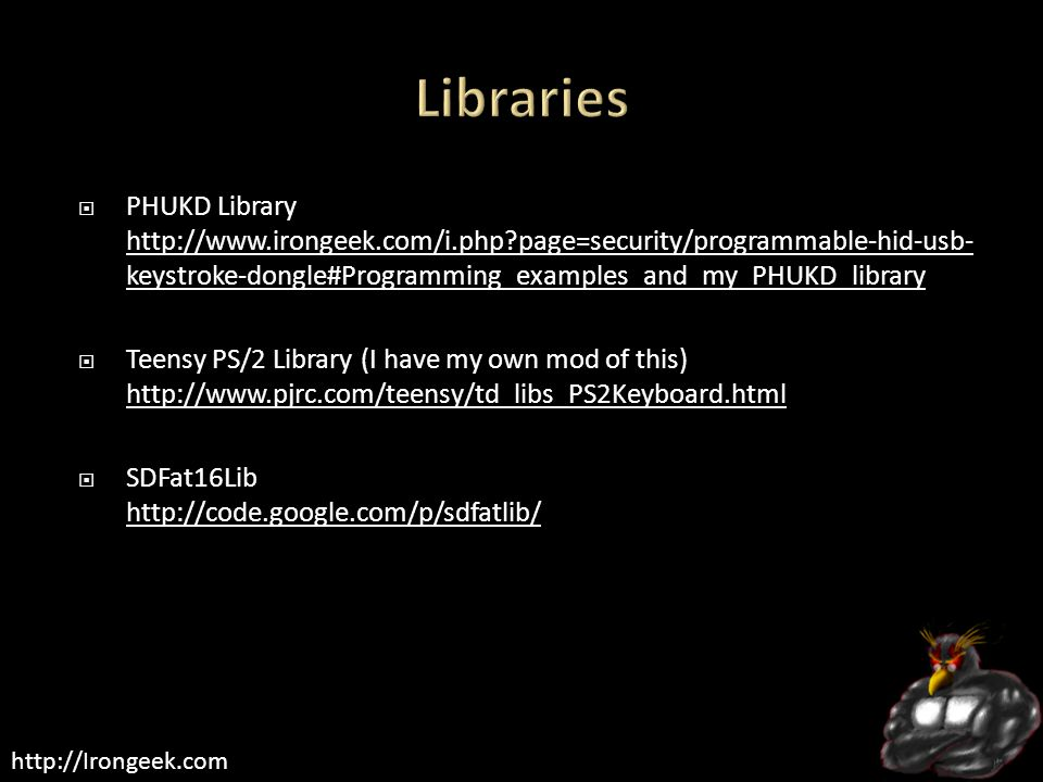 http://Irongeek.com  PHUKD Library http://www.irongeek.com/i.php page=security/programmable-hid-usb- keystroke-dongle#Programming_examples_and_my_PHUKD_library http://www.irongeek.com/i.php page=security/programmable-hid-usb- keystroke-dongle#Programming_examples_and_my_PHUKD_library  Teensy PS/2 Library (I have my own mod of this) http://www.pjrc.com/teensy/td_libs_PS2Keyboard.html http://www.pjrc.com/teensy/td_libs_PS2Keyboard.html  SDFat16Lib http://code.google.com/p/sdfatlib/ http://code.google.com/p/sdfatlib/
