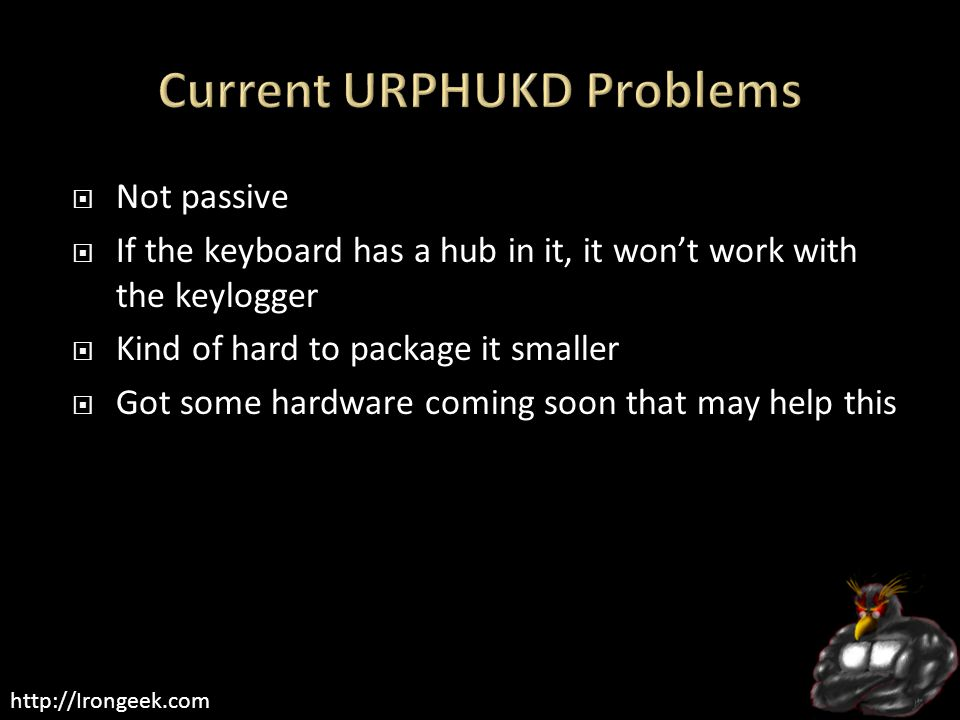 http://Irongeek.com  Not passive  If the keyboard has a hub in it, it won't work with the keylogger  Kind of hard to package it smaller  Got some hardware coming soon that may help this