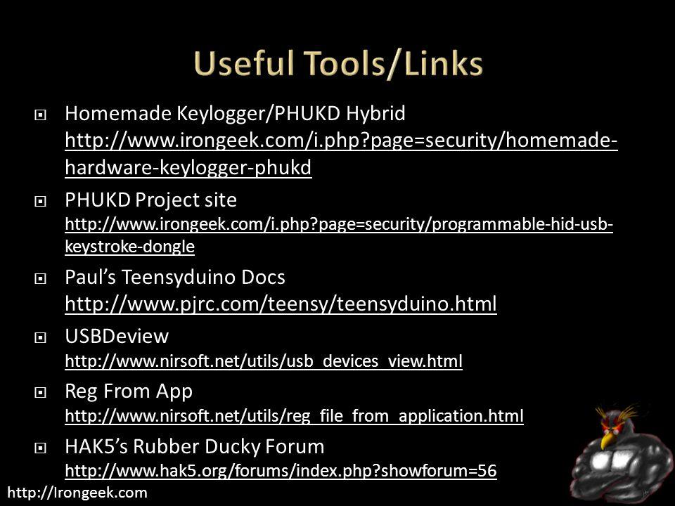 http://Irongeek.com  Homemade Keylogger/PHUKD Hybrid http://www.irongeek.com/i.php page=security/homemade- hardware-keylogger-phukd http://www.irongeek.com/i.php page=security/homemade- hardware-keylogger-phukd  PHUKD Project site http://www.irongeek.com/i.php page=security/programmable-hid-usb- keystroke-dongle http://www.irongeek.com/i.php page=security/programmable-hid-usb- keystroke-dongle  Paul's Teensyduino Docs http://www.pjrc.com/teensy/teensyduino.html http://www.pjrc.com/teensy/teensyduino.html  USBDeview http://www.nirsoft.net/utils/usb_devices_view.html http://www.nirsoft.net/utils/usb_devices_view.html  Reg From App http://www.nirsoft.net/utils/reg_file_from_application.html http://www.nirsoft.net/utils/reg_file_from_application.html  HAK5's Rubber Ducky Forum http://www.hak5.org/forums/index.php showforum=56 http://www.hak5.org/forums/index.php showforum=56