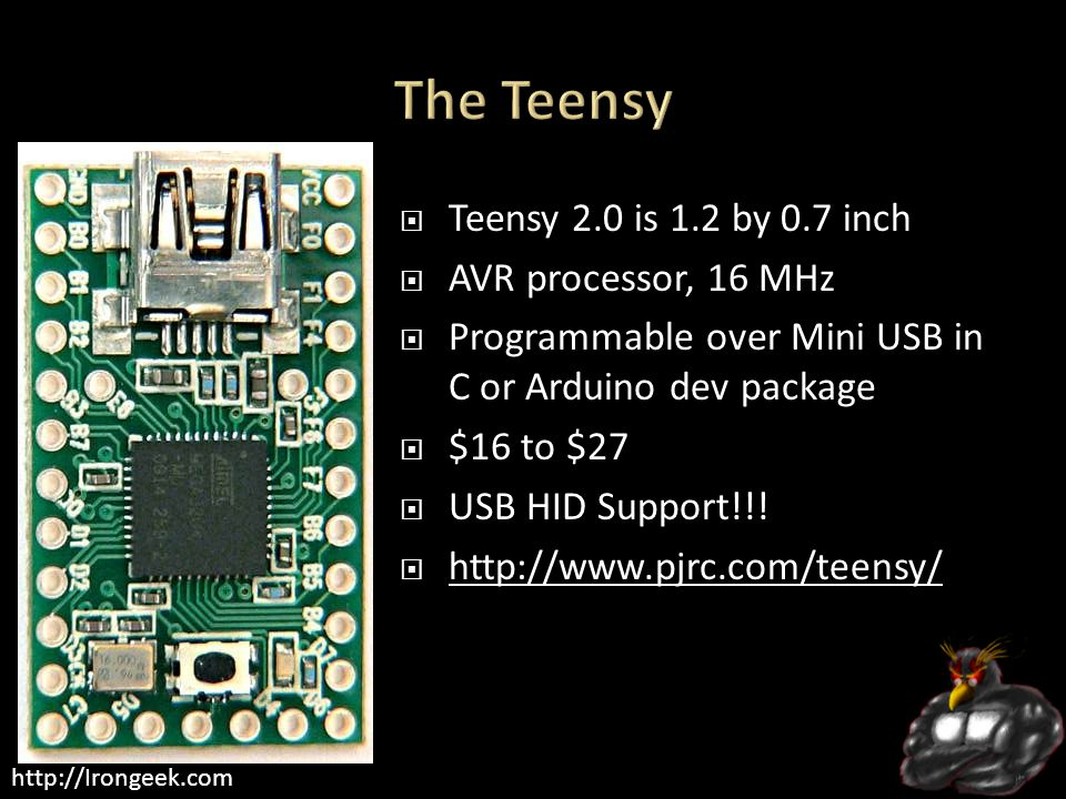 http://Irongeek.com  Teensy 2.0 is 1.2 by 0.7 inch  AVR processor, 16 MHz  Programmable over Mini USB in C or Arduino dev package  $16 to $27  USB HID Support!!.