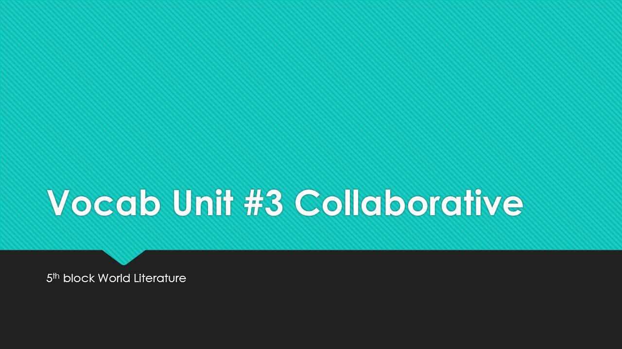 Vocab Unit #3 Collaborative 5 th block World Literature