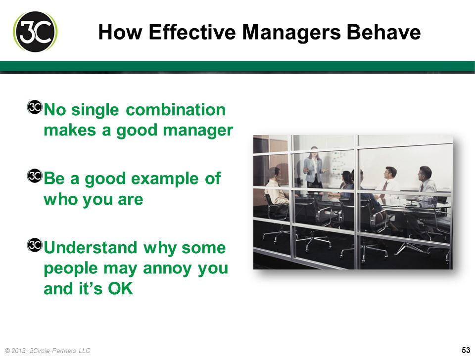 53 © 2013 3Circle Partners LLC How Effective Managers Behave No single combination makes a good manager Be a good example of who you are Understand wh
