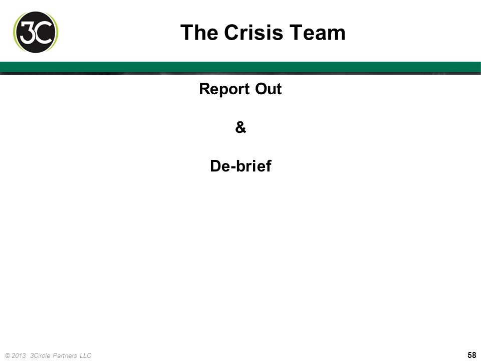 58 © 2013 3Circle Partners LLC The Crisis Team Report Out & De-brief