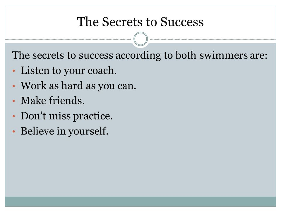 The Secrets to Success The secrets to success according to both swimmers are: Listen to your coach. Work as hard as you can. Make friends. Don't miss