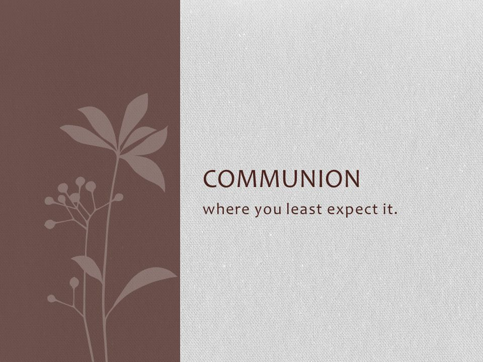 where you least expect it. COMMUNION