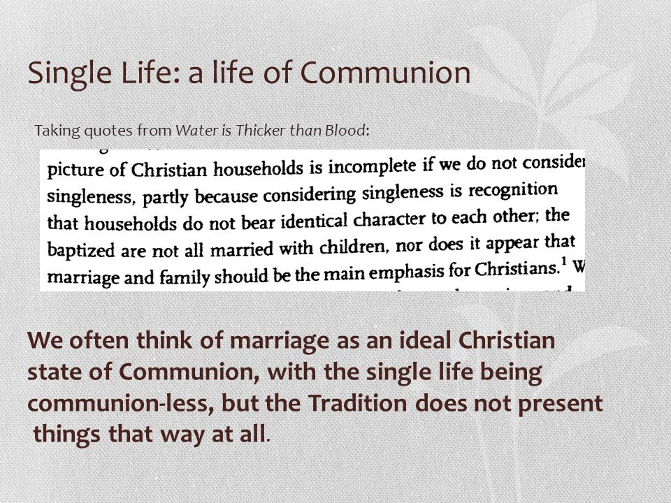 Single Life: a life of Communion We often think of marriage as an ideal Christian state of Communion, with the single life being communion-less, but the Tradition does not present things that way at all.