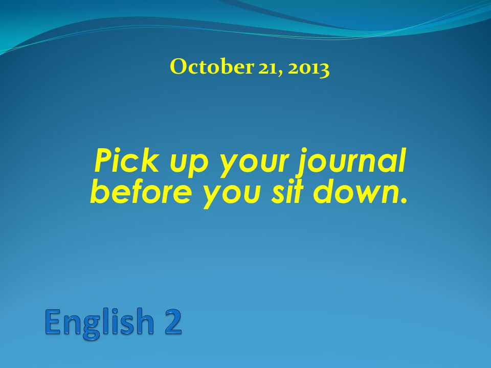 October 21, 2013 Pick up your journal before you sit down.