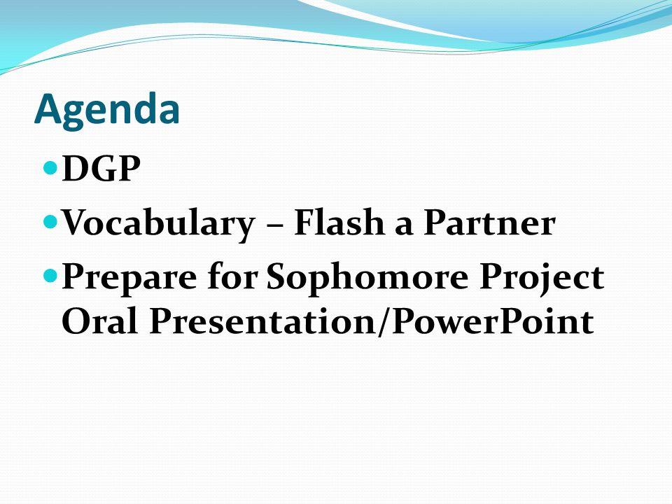 Agenda DGP Vocabulary – Flash a Partner Prepare for Sophomore Project Oral Presentation/PowerPoint