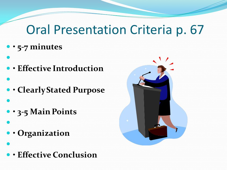 Oral Presentation Criteria p. 67 5-7 minutes Effective Introduction Clearly Stated Purpose 3-5 Main Points Organization Effective Conclusion