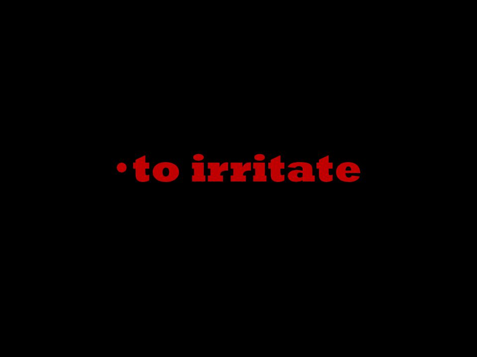 to irritate