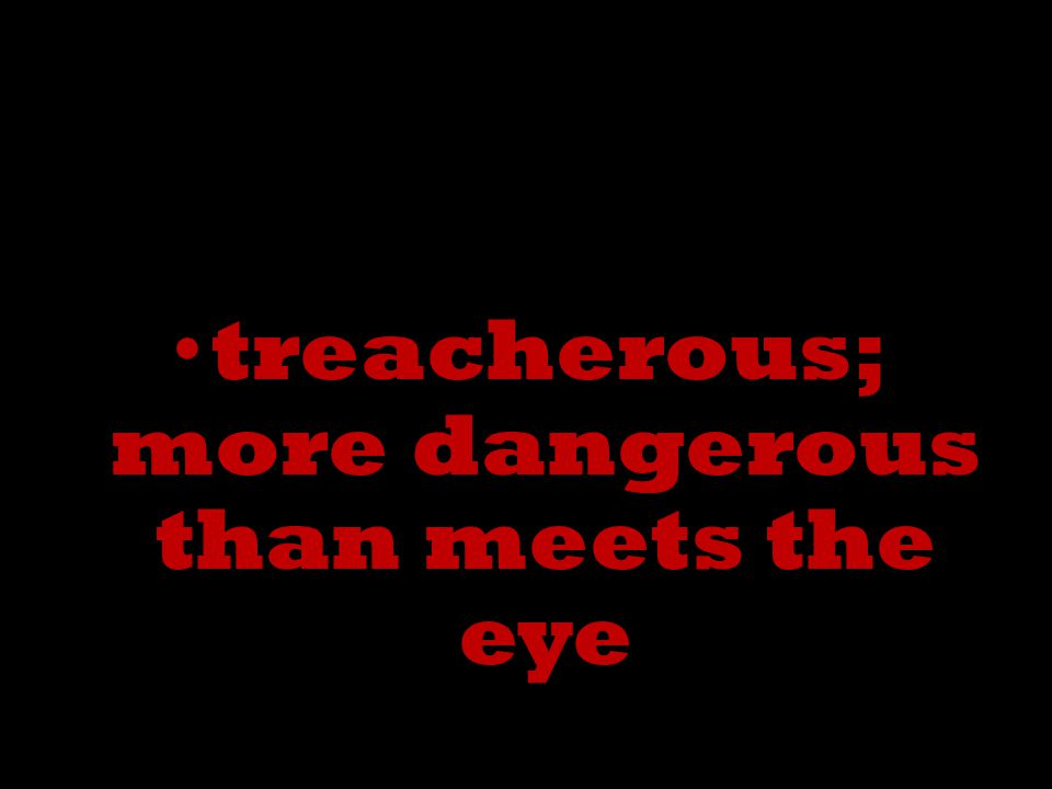treacherous; more dangerous than meets the eye