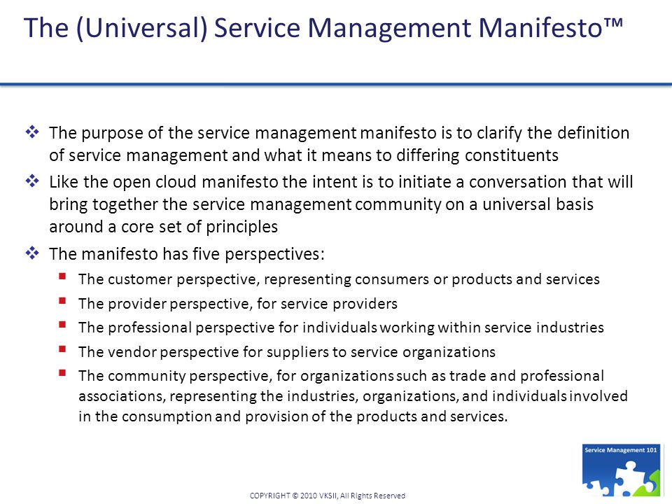 COPYRIGHT © 2010 VKSII, All Rights Reserved The (Universal) Service Management Manifesto™  The purpose of the service management manifesto is to clarify the definition of service management and what it means to differing constituents  Like the open cloud manifesto the intent is to initiate a conversation that will bring together the service management community on a universal basis around a core set of principles  The manifesto has five perspectives:  The customer perspective, representing consumers or products and services  The provider perspective, for service providers  The professional perspective for individuals working within service industries  The vendor perspective for suppliers to service organizations  The community perspective, for organizations such as trade and professional associations, representing the industries, organizations, and individuals involved in the consumption and provision of the products and services.