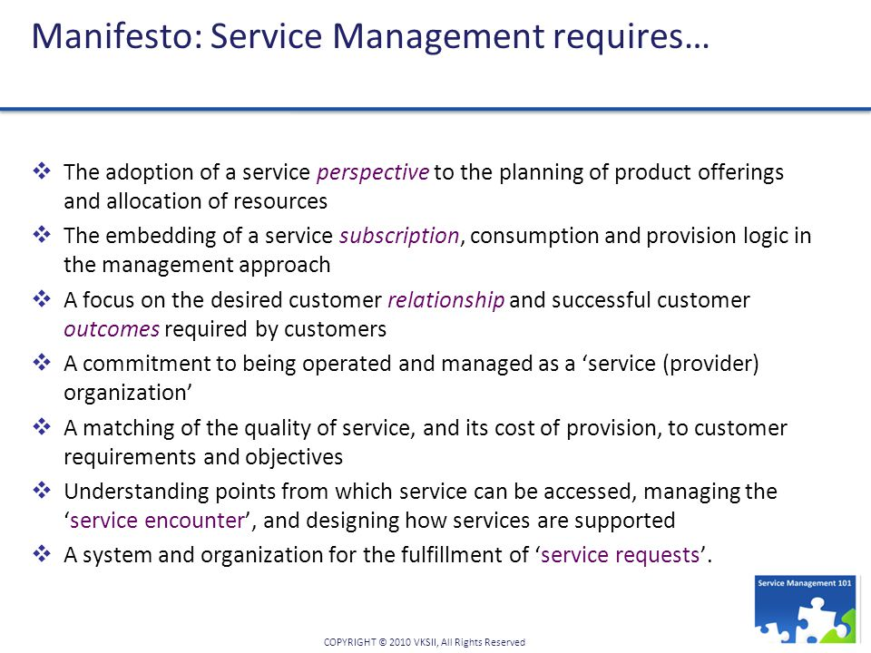 COPYRIGHT © 2010 VKSII, All Rights Reserved Manifesto: Service Management requires…  The adoption of a service perspective to the planning of product offerings and allocation of resources  The embedding of a service subscription, consumption and provision logic in the management approach  A focus on the desired customer relationship and successful customer outcomes required by customers  A commitment to being operated and managed as a 'service (provider) organization'  A matching of the quality of service, and its cost of provision, to customer requirements and objectives  Understanding points from which service can be accessed, managing the 'service encounter', and designing how services are supported  A system and organization for the fulfillment of 'service requests'.