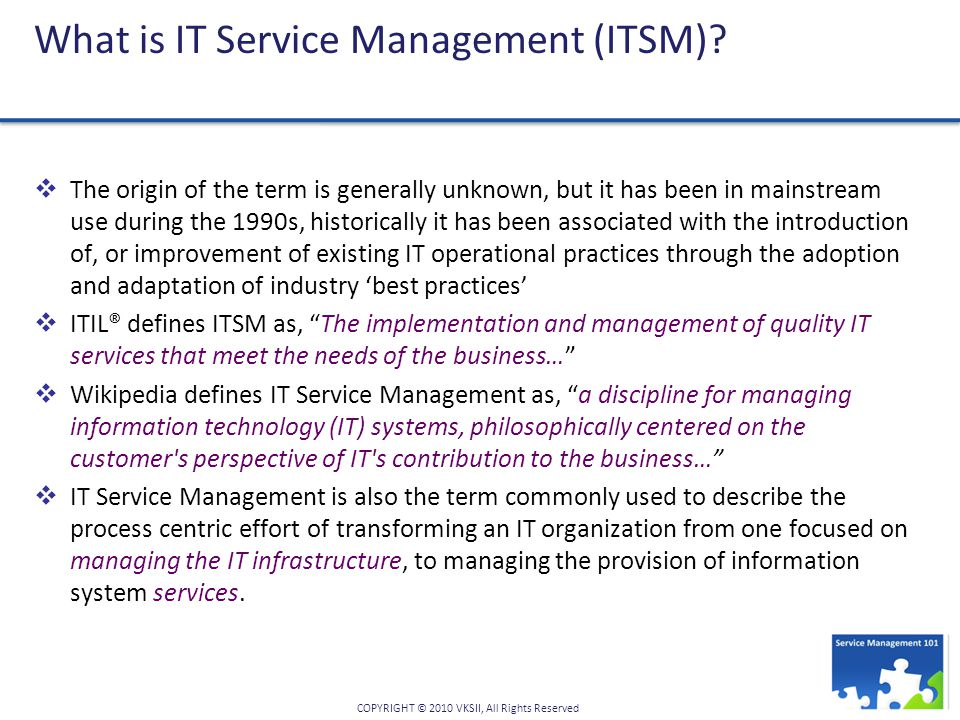 COPYRIGHT © 2010 VKSII, All Rights Reserved What is IT Service Management (ITSM).