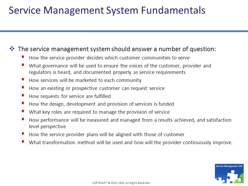 COPYRIGHT © 2010 VKSII, All Rights Reserved Service Management System Fundamentals  The service management system should answer a number of question:  How the service provider decides which customer communities to serve  What governance will be used to ensure the voices of the customer, provider and regulators is heard, and documented properly as service requirements  How services will be marketed to each community  How an existing or prospective customer can request service  How requests for service are fulfilled  How the design, development and provision of services is funded  What key roles are required to manage the provision of service  How performance will be measured and managed from a results achieved, and satisfaction level perspective  How the service provider plans will be aligned with those of customer  What transformation method will be used and how will the provider continuously improve.