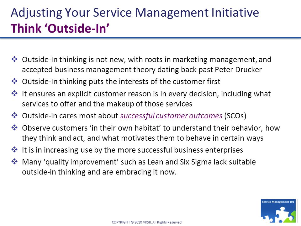 COPYRIGHT © 2010 VKSII, All Rights Reserved Adjusting Your Service Management Initiative Think 'Outside-In'  Outside-In thinking is not new, with roots in marketing management, and accepted business management theory dating back past Peter Drucker  Outside-In thinking puts the interests of the customer first  It ensures an explicit customer reason is in every decision, including what services to offer and the makeup of those services  Outside-in cares most about successful customer outcomes (SCOs)  Observe customers 'in their own habitat' to understand their behavior, how they think and act, and what motivates them to behave in certain ways  It is in increasing use by the more successful business enterprises  Many 'quality improvement' such as Lean and Six Sigma lack suitable outside-in thinking and are embracing it now.