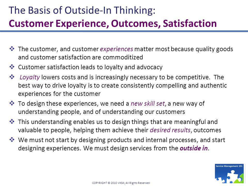 COPYRIGHT © 2010 VKSII, All Rights Reserved The Basis of Outside-In Thinking: Customer Experience, Outcomes, Satisfaction  The customer, and customer experiences matter most because quality goods and customer satisfaction are commoditized  Customer satisfaction leads to loyalty and advocacy  Loyalty lowers costs and is increasingly necessary to be competitive.