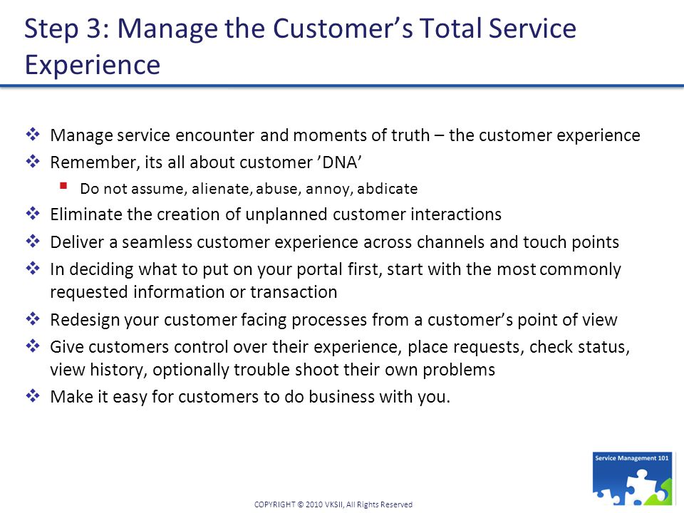 COPYRIGHT © 2010 VKSII, All Rights Reserved Step 3: Manage the Customer's Total Service Experience  Manage service encounter and moments of truth – the customer experience  Remember, its all about customer 'DNA'  Do not assume, alienate, abuse, annoy, abdicate  Eliminate the creation of unplanned customer interactions  Deliver a seamless customer experience across channels and touch points  In deciding what to put on your portal first, start with the most commonly requested information or transaction  Redesign your customer facing processes from a customer's point of view  Give customers control over their experience, place requests, check status, view history, optionally trouble shoot their own problems  Make it easy for customers to do business with you.