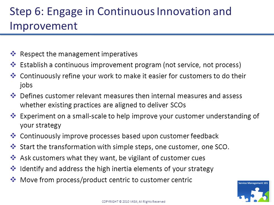 COPYRIGHT © 2010 VKSII, All Rights Reserved Step 6: Engage in Continuous Innovation and Improvement  Respect the management imperatives  Establish a continuous improvement program (not service, not process)  Continuously refine your work to make it easier for customers to do their jobs  Defines customer relevant measures then internal measures and assess whether existing practices are aligned to deliver SCOs  Experiment on a small-scale to help improve your customer understanding of your strategy  Continuously improve processes based upon customer feedback  Start the transformation with simple steps, one customer, one SCO.