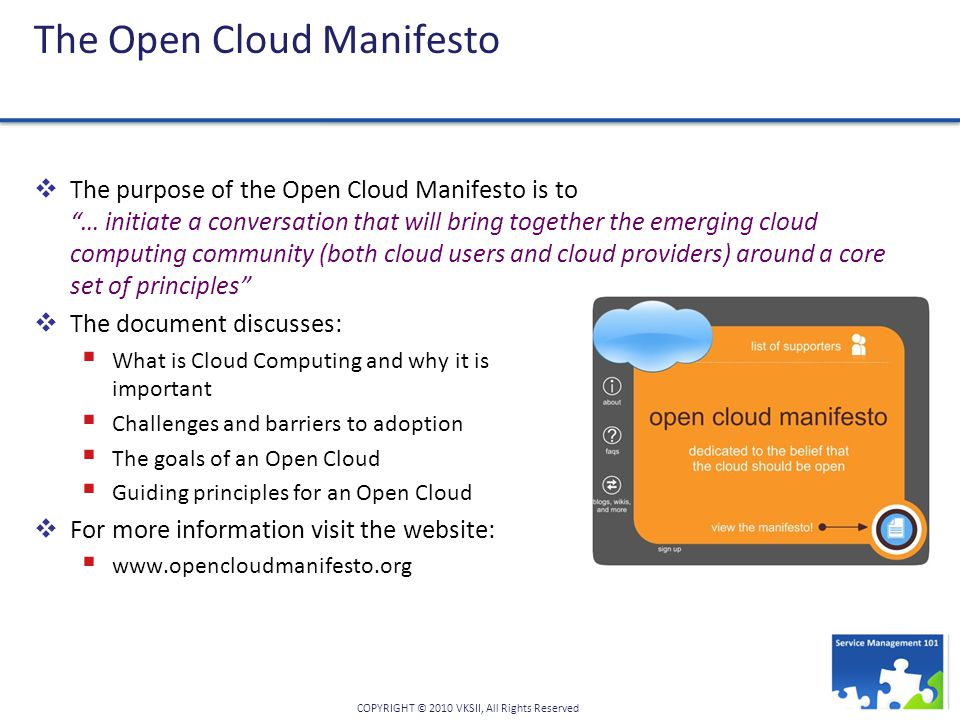 COPYRIGHT © 2010 VKSII, All Rights Reserved The Open Cloud Manifesto  The purpose of the Open Cloud Manifesto is to … initiate a conversation that will bring together the emerging cloud computing community (both cloud users and cloud providers) around a core set of principles  The document discusses:  What is Cloud Computing and why it is important  Challenges and barriers to adoption  The goals of an Open Cloud  Guiding principles for an Open Cloud  For more information visit the website:  www.opencloudmanifesto.org