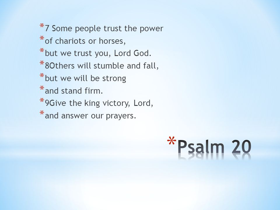 * 7 Some people trust the power * of chariots or horses, * but we trust you, Lord God. * 8Others will stumble and fall, * but we will be strong * and