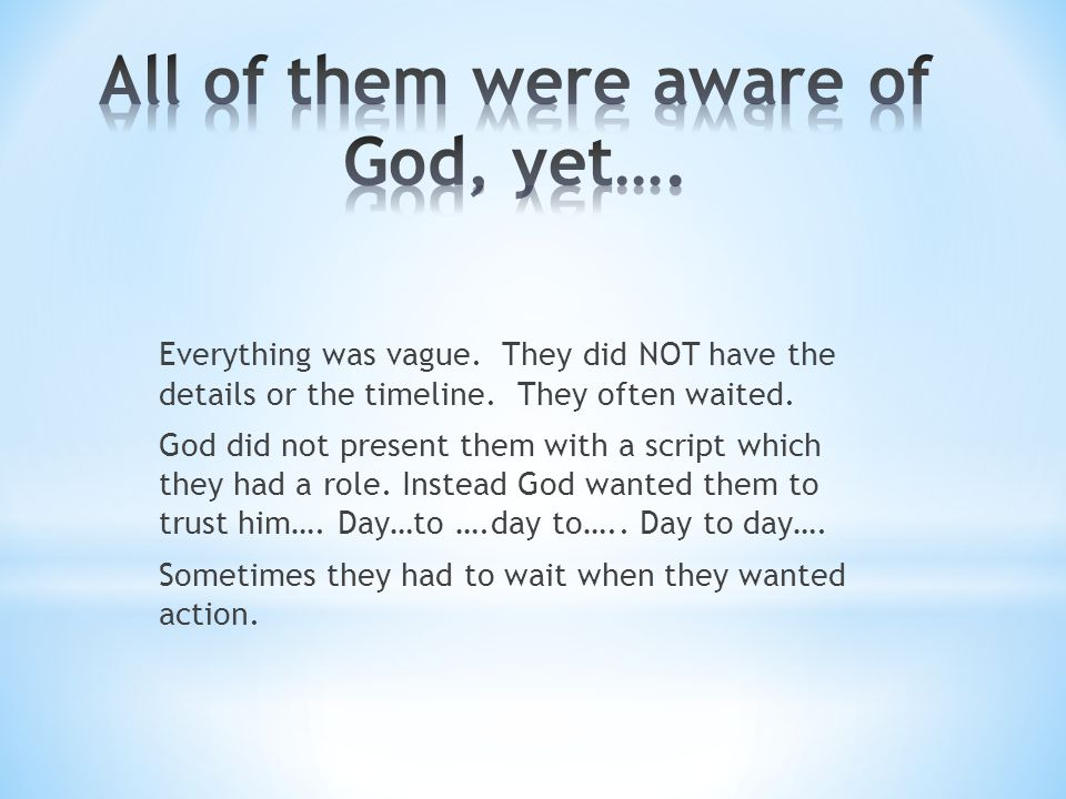 Everything was vague. They did NOT have the details or the timeline. They often waited. God did not present them with a script which they had a role.