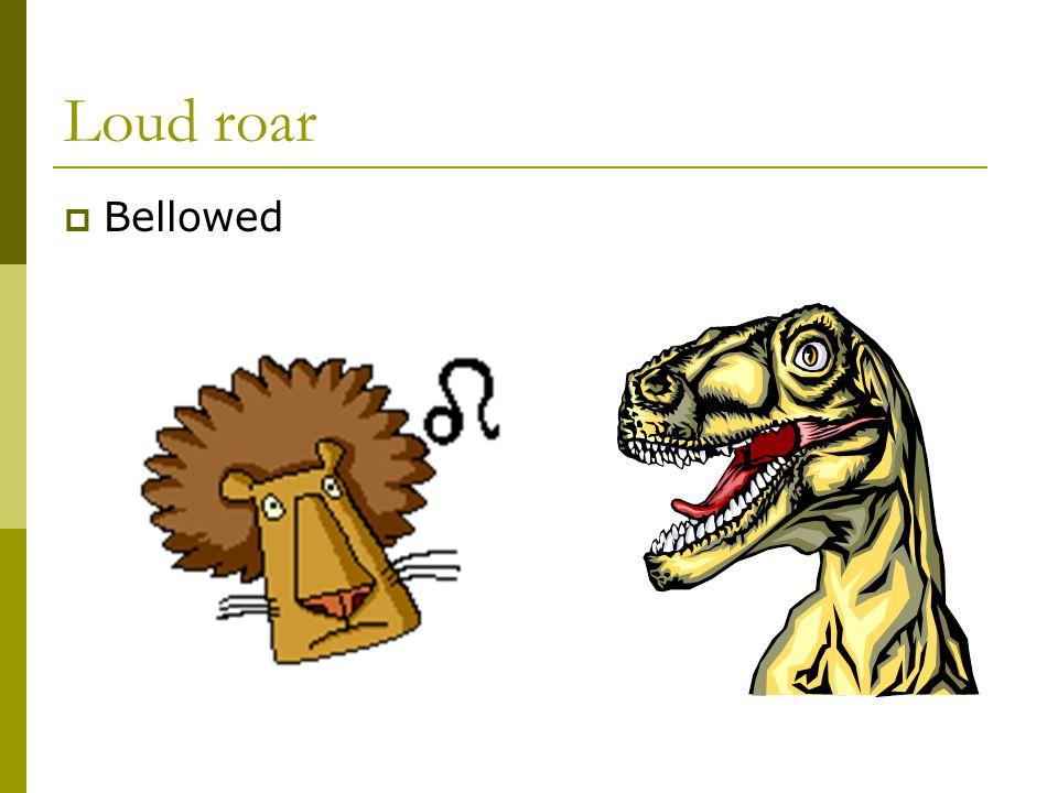 Loud roar  Bellowed