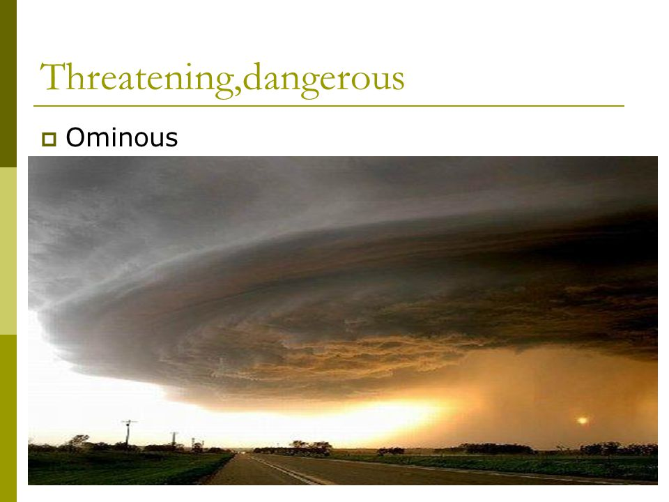 Threatening,dangerous  Ominous