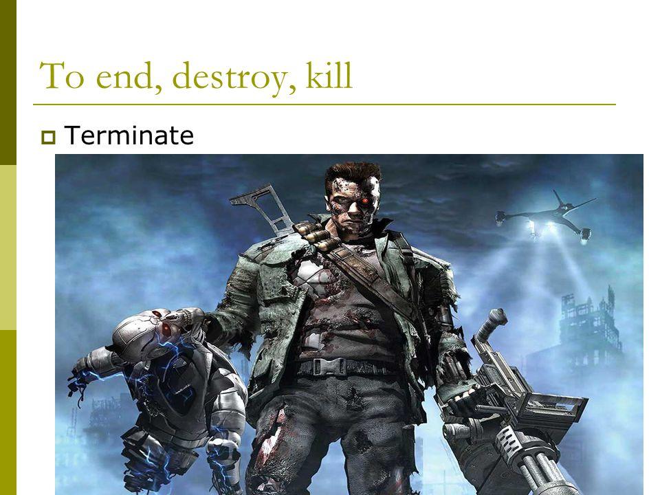 To end, destroy, kill  Terminate