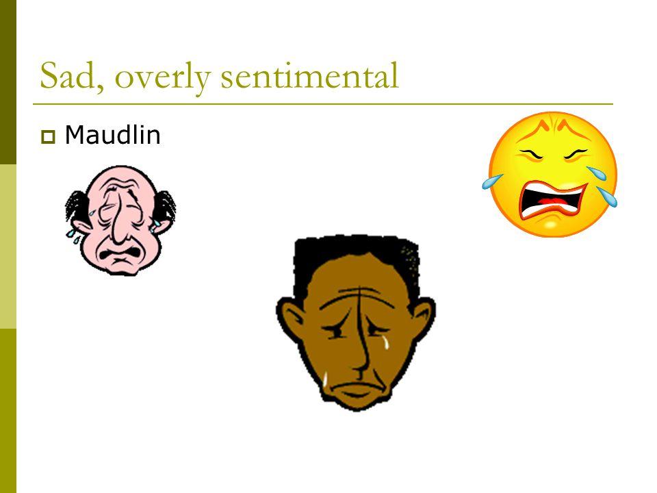 Sad, overly sentimental  Maudlin