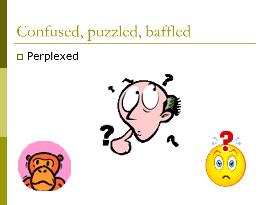Confused, puzzled, baffled  Perplexed