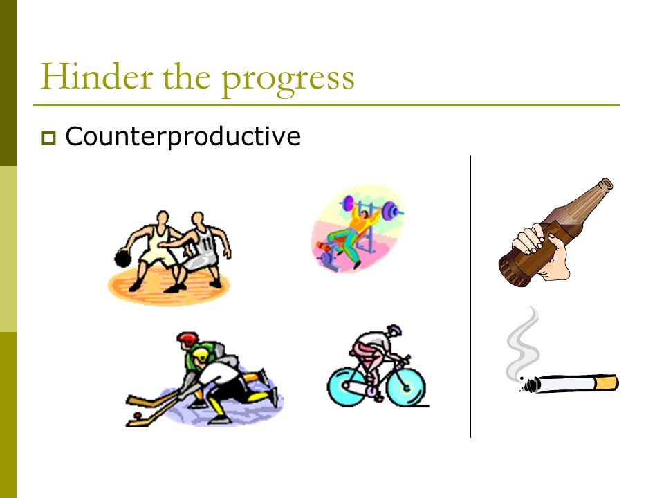 Hinder the progress  Counterproductive