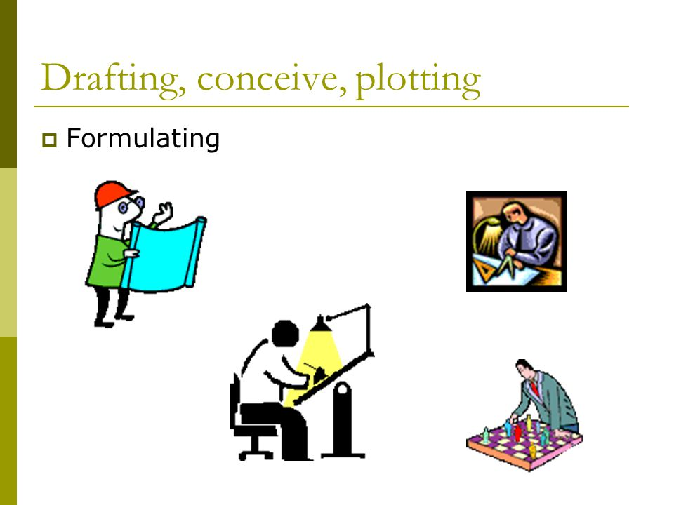 Drafting, conceive, plotting  Formulating